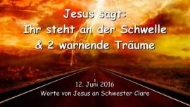 2016-06-12 - Jesus sagt - Ihr steht an der Schwelle und zwei warnende Traeume