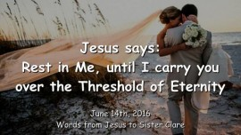 2016-06-14 - JESUS SAYS - Rest in Me - until I carry you over the Threshold of Eternity