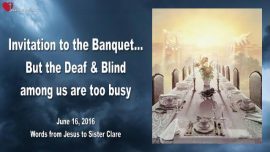 2016-06-16 - Invitation to the Banquet-Blind and deaf-too busy-Love Letter from Jesus-Luke 14_16-24