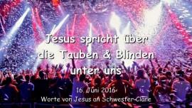 2016-06-16 - JESUS SPRICHT ueber die Tauben und Blinden unter uns - Botschaft vom 16 Juni 2016