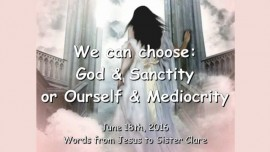2016-06-18 - We choose - GOD and SANCTITY or Ourself and Mediocrity
