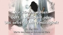 2016-06-18 - Wir koennen waehlen - Gott und Heiligkeit oder Uns selbst und Mittelmaessigkeit