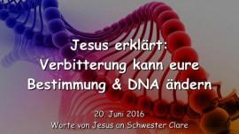 2016-06-20 - Jesus erklaert - Wie Verbitterung eure Bestimmung und DNA veraendert
