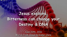 2016-06-20 - Jesus explains - How Bitterness can change your destiny and DNA