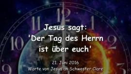 2016-06-21 - Jesus sagt - Der Tag des Herrn ist ueber euch