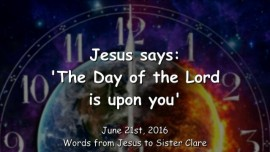 2016-06-21 - Jesus says - The Day of the Lord is upon you