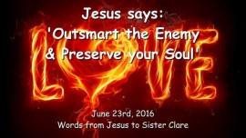 2016-06-23 - Jesus says - Outsmart the Enemy and preserve your Soul