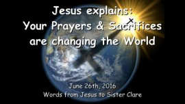 2016-06-26 - JESUS Explains - Your Prayers and Sacrificies are changing the World