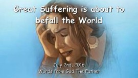 2016-07-02 - GOD THE FATHER says - Great Suffering is about to befall the World