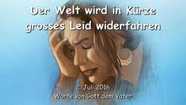2016-07-02 - GOTT DER VATER sagt - Der Welt wird in Kuerze grosses Leid widerfahren