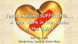 2016-07-04 - JESUS Explains SUFFERING - A real Work in the Realm of the Spirit