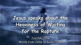 2016-07-05 - JESUS SPEAKS about the Heaviness of Waiting for the Rapture