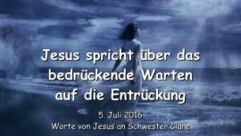 2016-07-05 - JESUS SPRICHT ueber das bedrueckende Warten auf die Entrueckung