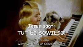 2016-07-07 - Jesus sagt - Tut es sowieso