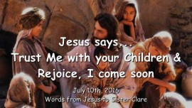 2016-07-10 - JESUS SAYS - Trust Me with your Children and rejoice - I come soon