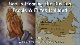 2016-07-11 - GOD IS HEARING the russian People and Elites deluded