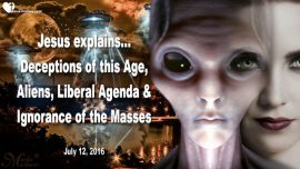 2016-07-12 - Deceptions of this Age-Aliens-Liberal Agenda-Ignorance of the Masses-Love Letter from Jesus