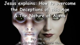 2016-07-12 - JESUS Explains - How to overcome the Deceptions of this Age and the Nature of Aliens