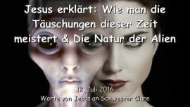 2016-07-12 - Jesus erklaert - Wie man die Taeuschungen dieser Zeit meistert - Die Natur der Alien