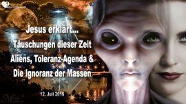 2016-07-12 - Täuschungen dieser Zeit-Aliens-Toleranz Agenda-Ignoranz der Massen-Liebesbrief von Jesus