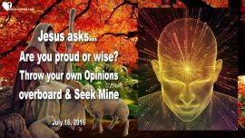 2016-07-16 - Are you proud or wise-Abandon Personal Opinions-Counsel of Jesus Advice-Love Letter from Jesus