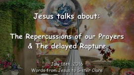 2016-07-18 - JESUS SPEAKS about the Repercussions of our Prayers and the delayed Rapture