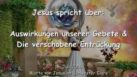 2016-07-18 - JESUS SPRICHT ueber die Auswirkungen unserer Gebete und die verschobene Entrueckung