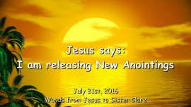 2016-07-21 - Jesus says - I am releasing New Anointings
