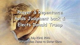 2016-07-23 - JESUS SAYS - Prayer and Repentance holds back Judgment and elects Donald Trump