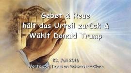 2016-07-23 - Jesus sagt - Gebet und Reue haelt das Urteil zurueck und waehlt Donald Trump