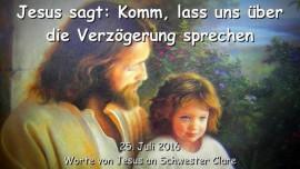 2016-07-25 - Jesus sagt - Komm lass uns ueber die Verzoegerung sprechen
