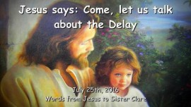 2016-07-25 - Jesus says - Come let us talk about the Delay