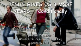 2016-08-07 - JESUS GIVES US 3 MORE YEARS - Conditionally