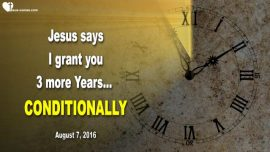 2016-08-07 - Jesus says-I grant you 3 more Years conditionally-Rapture-Love Letter from Jesus