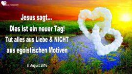 2016-08-08 - Dies ist ein neuer Tag-Alles aus Liebe tun-Kein Egoismus-Kein Ehrgeiz-Liebesbrief von Jesus