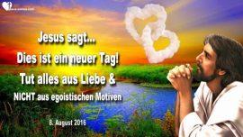 2016-08-08 - Dies ist ein neuer Tag-Tut alles aus Liebe-Keine egoistischen Motive-Liebesbrief von Jesus
