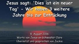2016-08-08 - JESUS SAGT - Dies ist ein neuer Tag - Wir haben 3 weitere Jahre vor der Entrueckung