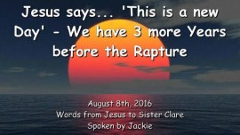 2016-08-08 - Jesus says - This is a new day - We have 3 more Years before the Rapture