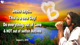 2016-08-08 - This is a new Day-Do everything out of Love-No selfish Motives-Love Letter from Jesus Christ