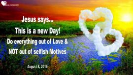 2016-08-08 - This is a new Day-Doing everything with Love-No Selfishness-No Ambition-Love Letter from Jesus