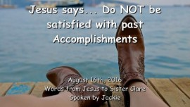 2016-08-16 - Jesus says_Do not be satisfied with past Accomplishments