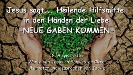 2016-08-18 - Jesus sagt_Heilende Hilfsmittel in den Haenden der Liebe_Neue Gaben kommen