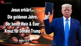 2016-08-19 - Goldene Jahre-Der beste Wein-Kreuz tragen fur Donald Trump-Liebesbrief von Jesus