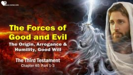 The Third Testament Chapter 40-1-Forces of Good and Evil-Origin Arrogance Humility Good Will TTT