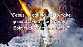2016-08-30 - JESUS IS CALLING US to take Ground from the Enemy - Spiritual Warfare 7