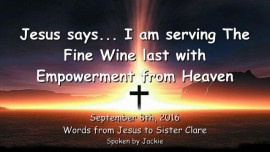 2016-09-08-jesus-says_i-am-serving-the-fine-wine-last-with-empowerment-from-heaven