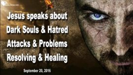2016-09-20 - Dark Souls-Hatred-Spiritual Attacks-Problems-Resolving-Healing-Love Letter from Jesus-