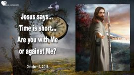 2016-10-09 - Time is short-Are you with Me Me or against Me-Jesus God-Division-Love Letter from Jesus