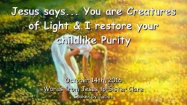 2016-10-14-jesus-says_you-are-creatures-of-light-and-i-restore-your-childlike-purity