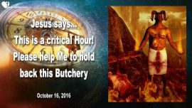 2016-10-16 - This is a Critical Hour-Help me to hold back this Butchery Bloodbath Slaughter-Love Letter from Jesus